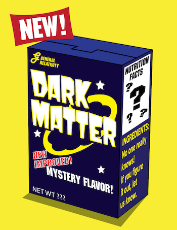 a fake cereal called Dark Matter. New and improved! Mystery flavor! Made by General Relativity. Net weight unknown. Nutrition facts unkown. Ingredients: No one really knows! If you figure it out, let us know.