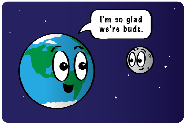 Earth and the moon are glad they're buds. I'm so glad we're buds.