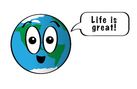 a cartoon of a smiling Earth saying, Life is great!